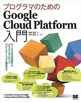 [阿佐 志保, 中井 悦司]のプログラマのためのGoogle Cloud Platform入門 サービスの全体像からクラウドネイティブアプリケーション構築まで
