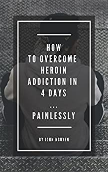 How to Overcome Heroin Addiction in 4 days...Painlessly by [Nguyen, John]