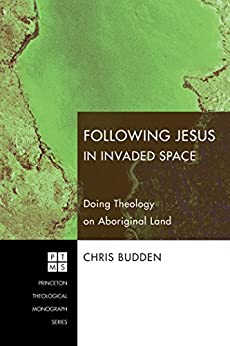 Following Jesus in Invaded Space: Doing Theology on Aboriginal Land (Princeton Theological Monograph Series Book 116) by [Budden, Chris]