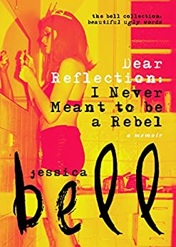 Dear Reflection: I Never Meant to be a Rebel (The Bell Collection) by [Bell, Jessica]