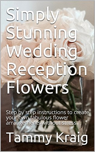Simply Stunning Wedding Reception Flowers: Step by step instructions to create your own fabulous flower arrangements without stress (English Edition)