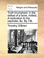 Truth Triumphant: In the Defeat of a Book, Intitled, a Replication to the Rejoinder, &C. by T.B.