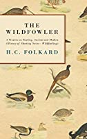 The Wildfowler - a Treatise on Fowling, Ancient And Modern: History of Shooting Series - Wildfowling