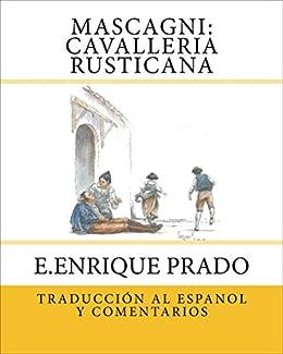 Mascagni: Cavalleria Rusticana: Traduccion al Espanol y Comentarios (Opera en Espanol) (Spanish Edition) by [Prado, E.Enrique]