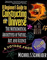 A Beginner's Guide to Constructing the Universe: Mathematical Archetypes of Nature, Art, and Science by Michael S. Schneider(1995-09-29)