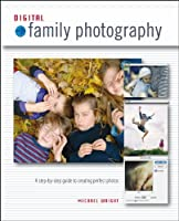 Digital Family Photography: A Step-By-Step Guide to Creating Perfect Photos