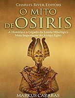 O Mito De Osíris: A História E O Legado Da Lenda Mitológica Mais Importante Do Antigo Egito