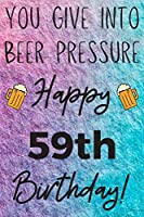 You Give Into Beer Pressure Happy 59th Birthday: Funny 59th Birthday Gift Journal / Notebook / Diary Quote (6 x 9 - 110 Blank Lined Pages)