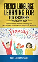 French Language Learning for Beginner's - Vocabulary Book: French Grammar Lessons Containing Over 1000 Different Common Words and Practice Sentences