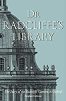 Dr. Radcliffe's Library: The Story of the Radcliffe Camera in Oxford