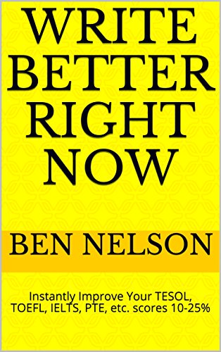 Write Better Right Now: Instantly Improve Your TESOL, TOEFL, IELTS, PTE, and ESL Writing score 10-25% (English Edition)