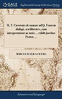 M. T. Ciceronis de Oratore Ad Q. Fratrem Dialogi, Seu Libri Tres, Cum Interpretatione AC Notis ... Edidit Jacobus Proust, ...