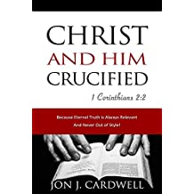 Christ and Him Crucified: The Gospel Truth of Jesus Christ in His Death, Burial and Resurrection According to Scripture (The Biblical Gospel of Jesus Christ Book 1)