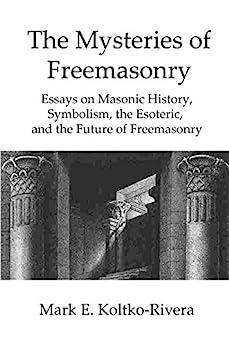 The Mysteries of Freemasonry: Essays on Masonic History, Symbolism, the Esoteric, and the Future of Freemasonry by [Koltko-Rivera, Mark]