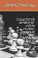 Coup forcé : améliorer votre  niveau tactique aux échecs  volume 5