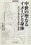 中世の聖なるイメージと身体: キリスト教における信仰と実践 (刀水歴史全書)