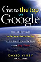 Get to the Top on Google: Tips and Techniques to Get Your Site to the Top of the Search Engine Rankings and Stay There