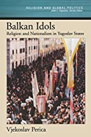 Balkan Idols: Religion and Nationalism in Yugoslav States (Religion and Global Politics)