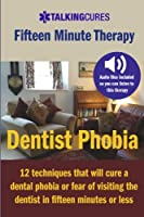 Dentist Phobia - Fifteen Minute Therapy: 12 Techniques That Will Cure a Dental Phobia or Fear of Going to the Dentist in Fifteen Minutes or Less