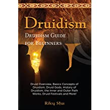 Druidism: Druid Overview, Basics Concepts of Druidism, Druid Gods, History of Druidism, the Inner and Outer Path Works, Druid Festivals and More! Druidism Guide for Beginners