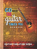 "Go Where The Guitar Takes You Guitar Tablature Book: (6 String) Guitar Tablature Blank Notebook/ Journal / Manuscript Paper/ Staff Paper - Lovely Designed Interior (8.5"" x 11""), 100 Pages (Gift For Guitar Players, Musicians, Teachers & Students)"
