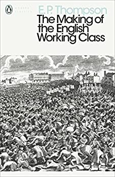 The Making of the English Working Class (Penguin Modern Classics) by [Thompson, E. P.]