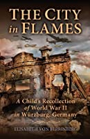 The City in Flames: A Child's Recollection of World War II in Wuerzburg, Germany
