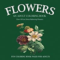 Flowers: An Adult Coloring Book: over 30 Fun Stress Relieving Flowers #1 Book for Your Inner Artist