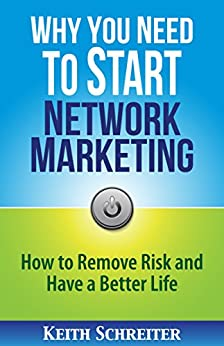 Why You Need to Start Network Marketing: How to Remove Risk and Have a Better Life by [Schreiter, Keith]