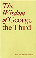 The Wisdom of George the Third: Papers from a Symposium at the Queen's Gallery, Buckingham Palace June 2004