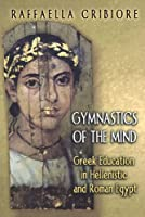Gymnastics of the Mind: Greek Education in Hellenistic and Roman Egypt