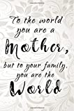 To the World You Are a Mother, but to Your Family, You Are the World