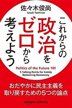 [佐々木 俊尚]のこれからの政治をゼロから考えよう おだやかに民主主義を取り戻すための5つの論点 (Kindle Single)