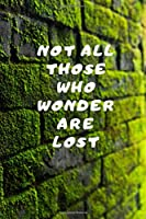 Not all those who wonder are lost: Motivational Notebook, Journal, Diary (110 Pages, Blank, 6 x 9)