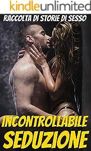 Incontrollabile seduzione - storie di sesso in italiano per donne e uomini di età superiore ai 18 anni: (racconti erotici racconti erotici sesso) (Italian Edition)