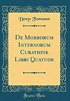 de Morborum Internorum Curatione Libri Quatuor (Classic Reprint)