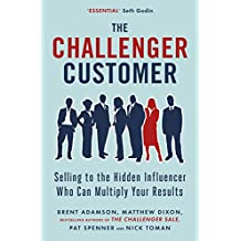 Challenger Customer: Selling To The Hidden Influencer Who Can Multiply Your Results, The