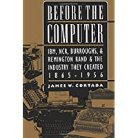 Before the Computer: Ibm, Ncr, Burroughs, and Remington Rand and the Industry They Created, 1865-1956 (Princeton Studies in Business and Technology)