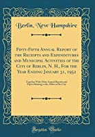 Fifty-Fifth Annual Report of the Receipts and Expenditures and Municipal Activities of the City of Berlin, N. H., for the Year Ending January 31, 1952: Together with Other Annual Reports and Papers Relating to the Affairs of the City (Classic Reprint)