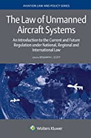 The Law of Unmanned Aircraft Systems: An Introduction to the Current and Future Regulation Under National, Regional and International Law (Aviation Law and Policy)
