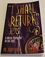 """I Shall Return"""".Jesus: A Biblical Perspective on End Times"""