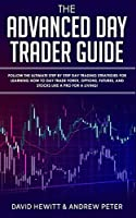 The Advanced Day Trader Guide: Follow the Ultimate Step by Step Day Trading Strategies for Learning How to Day Trade Forex, Options, Futures, and Stocks like a Pro for a Living!