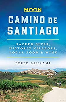 Moon Camino de Santiago: Sacred Sites, Historic Villages, Local Food & Wine (Travel Guide) by [Bahrami, Beebe]