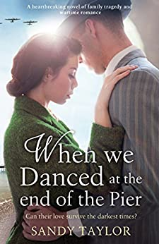 When We Danced at the End of the Pier: A heartbreaking novel of family tragedy and wartime romance (Brighton Girls Trilogy Book 1) by [Taylor, Sandy]