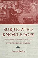 Subjugated Knowledges: Journalism, Gender and Literature, in the Nineteenth Century