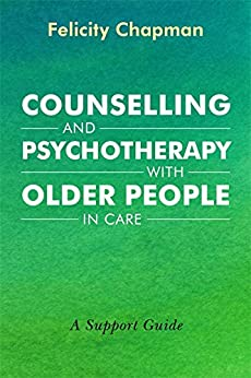 Counselling and Psychotherapy with Older People in Care: A Support Guide by [Chapman, Felicity]