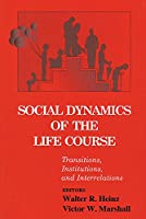 Social Dynamics of the Life Course: Transitions, Institutions, and Interrelations (The Life Course and Aging)