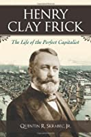 Henry Clay Frick: The Life of the Perfect Capitalist