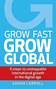 Grow Fast, Grow Global: 6 steps to unstoppable international growth in the digital age by [Carroll, Sarah]