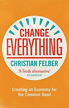 [Felber, Christian]のChange Everything: Creating an Economy for the Common Good (English Edition)